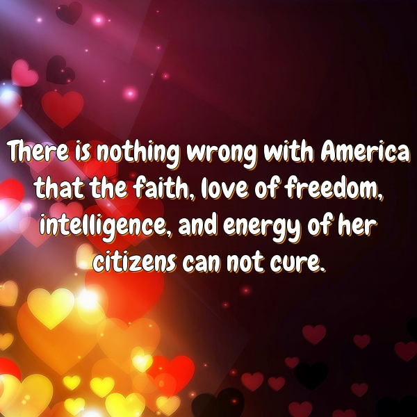 There is nothing wrong with America that the faith, love of freedom, intelligence, and energy of her citizens can not cure.