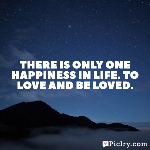 There is only one happiness in life. To love and be loved.