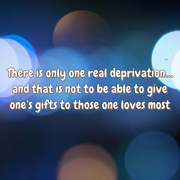 There is only one real deprivation… and that is not to be able to give one's gifts to those one loves most