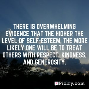 There is overwhelming evidence that the higher the level of self-esteem, the more likely one will be to treat others with respect, kindness, and generosity.