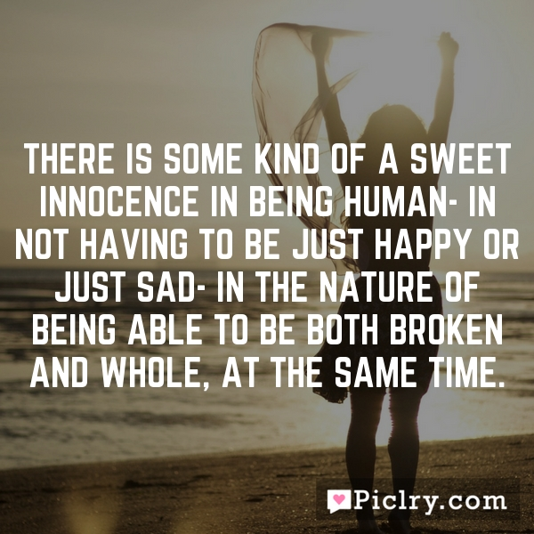 There is some kind of a sweet innocence in being human- in not having to be just happy or just sad- in the nature of being able to be both broken and whole, at the same time.