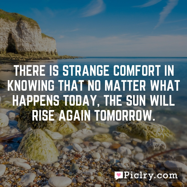 There is strange comfort in knowing that no matter what happens today, the Sun will rise again tomorrow.