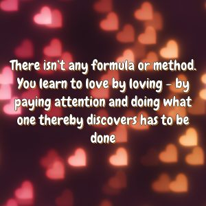 There isn't any formula or method. You learn to love by loving – by paying attention and doing what one thereby discovers has to be done