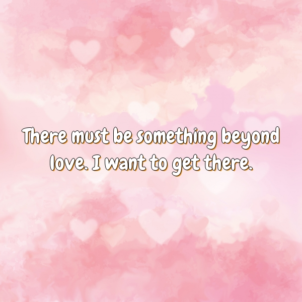 There must be something beyond love. I want to get there.