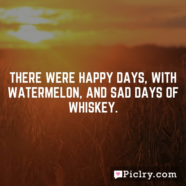 There were happy days, with watermelon, and sad days of whiskey.