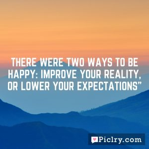 There were two ways to be happy: improve your reality, or lower your expectations""