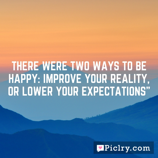 """There were two ways to be happy: improve your reality, or lower your expectations"""""""