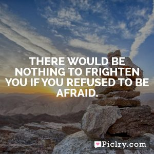 There would be nothing to frighten you if you refused to be afraid.