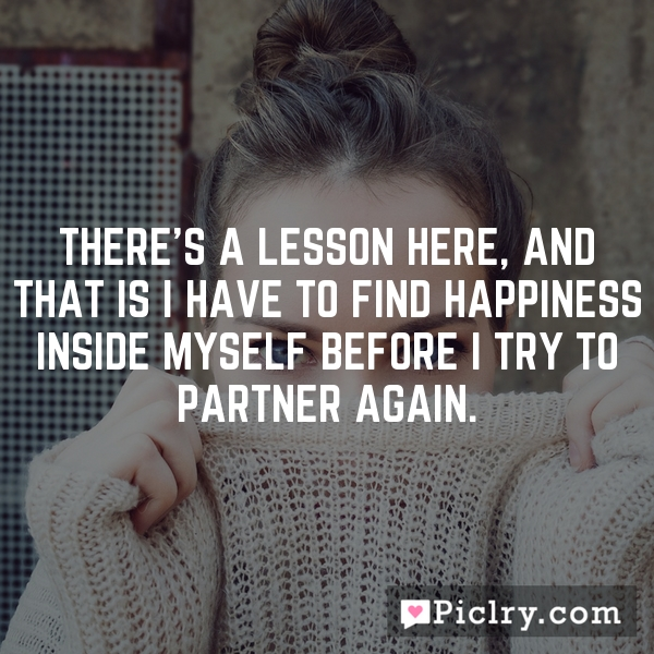 There's a lesson here, and that is I have to find happiness inside myself before I try to partner again.