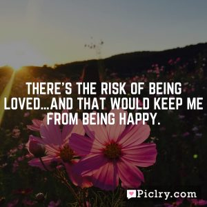 There's the risk of being loved…and that would keep me from being happy.