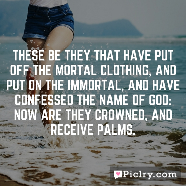 These be they that have put off the mortal clothing, and put on the immortal, and have confessed the name of God: now are they crowned, and receive palms.
