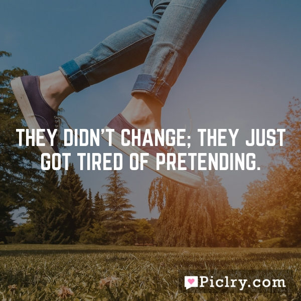 They didn't change; they just got tired of pretending.