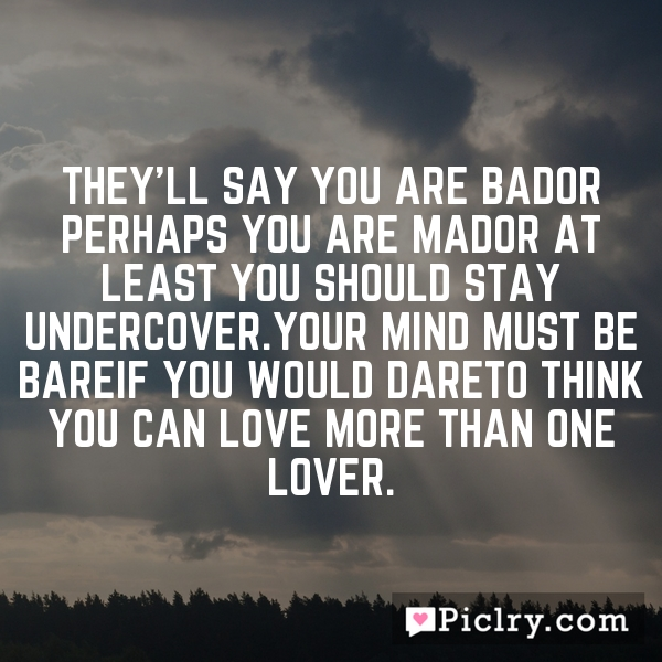 They'll say you are bador perhaps you are mador at least you should stay undercover.Your mind must be bareif you would dareto think you can love more than one lover.