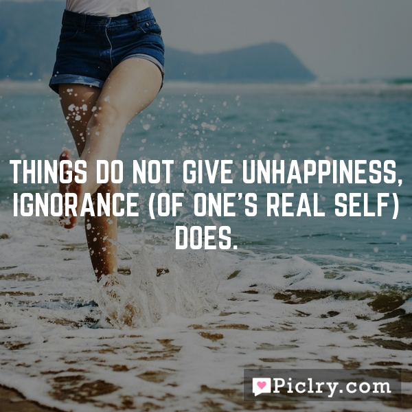 Things do not give unhappiness, ignorance (of one's real Self) does.