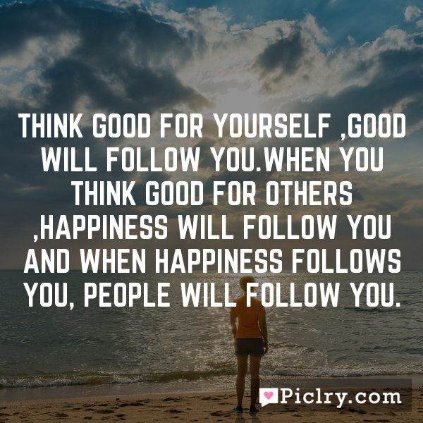 Think good for yourself ,good will follow you.when you think good for others ,happiness will follow you and when happiness follows you, people will follow you.