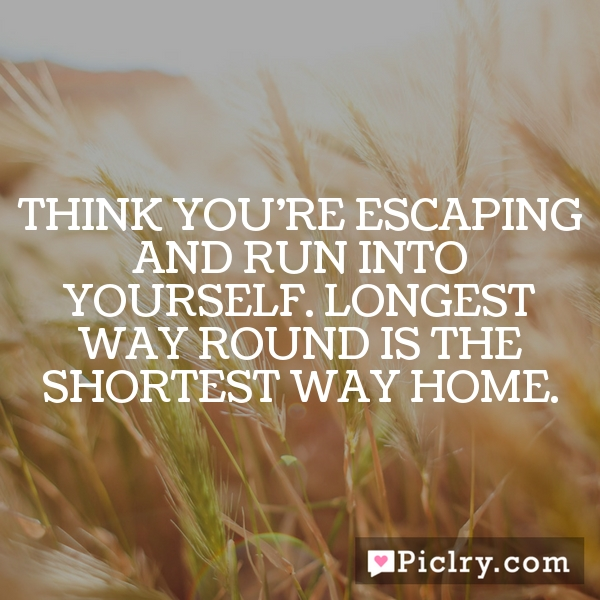 Think you're escaping and run into yourself. Longest way round is the shortest way home.