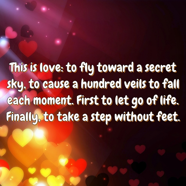 This is love: to fly toward a secret sky, to cause a hundred veils to fall each moment. First to let go of life. Finally, to take a step without feet.