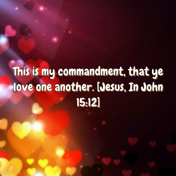 This is my commandment, that ye love one another. [Jesus, In John 15:12]