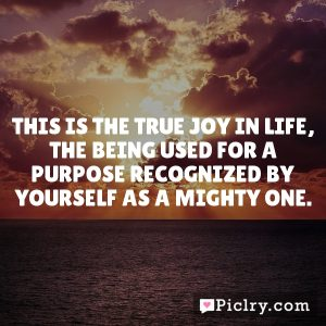 This is the true joy in life, the being used for a purpose recognized by yourself as a mighty one.