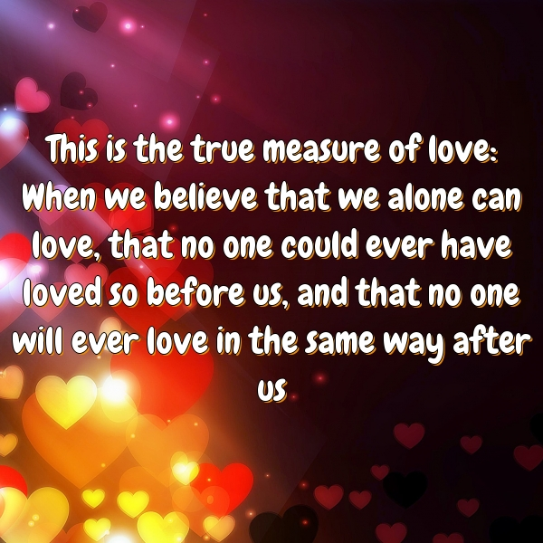 This is the true measure of love: When we believe that we alone can love, that no one could ever have loved so before us, and that no one will ever love in the same way after us