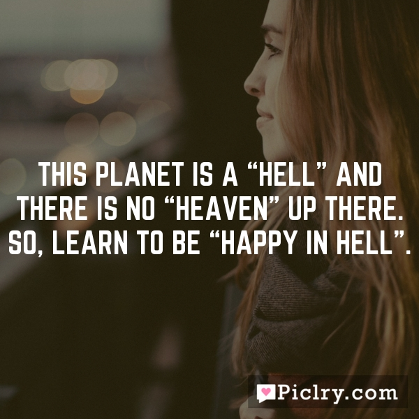 "This planet is a ""Hell"" and there is no ""Heaven"" up there. So, learn to be ""Happy in Hell""."