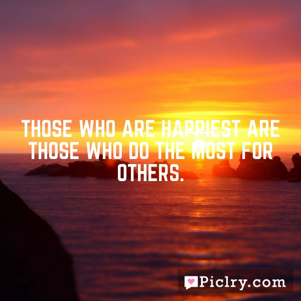 Those who are happiest are those who do the most for others.