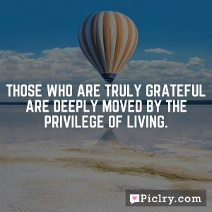 Those who are truly grateful are deeply moved by the privilege of living.