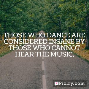 Those who dance are considered insane by those who cannot hear the music.