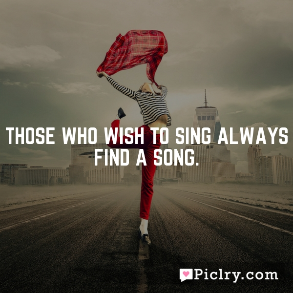 Those who wish to sing always find a song.