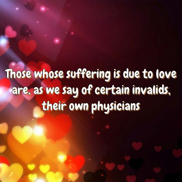 Those whose suffering is due to love are, as we say of certain invalids, their own physicians