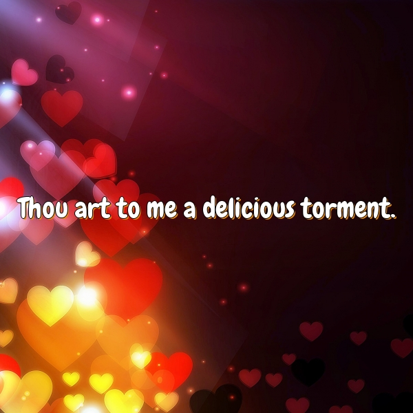 Thou art to me a delicious torment.
