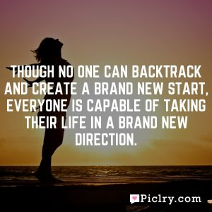 Though no one can backtrack and create a brand new start, Everyone is capable of taking their life in a brand new direction.