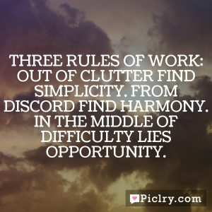 Three Rules of Work: Out of clutter find simplicity. From discord find harmony. In the middle of difficulty lies opportunity.