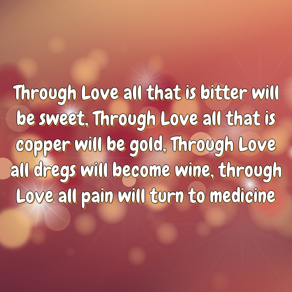 Through Love all that is bitter will be sweet, Through Love all that is copper will be gold, Through Love all dregs will become wine, through Love all pain will turn to medicine