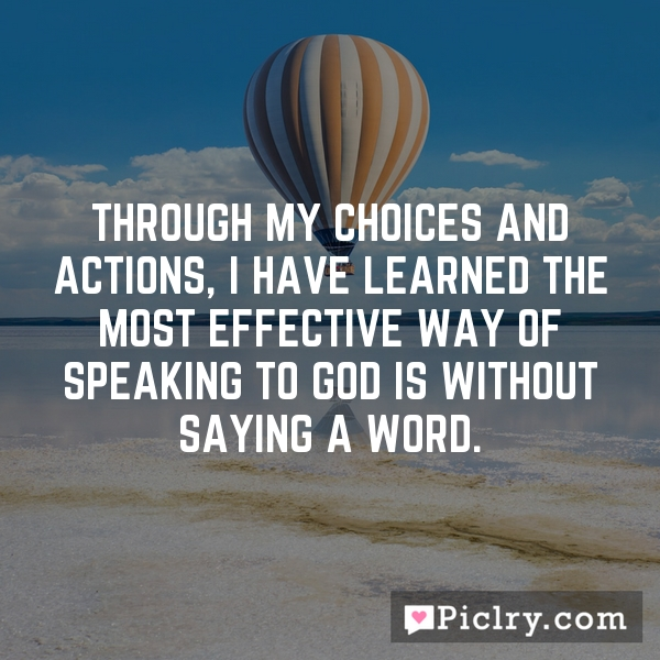 Through my choices and actions, I have learned the most effective way of speaking to God is without saying a word.