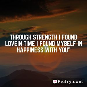 Through strength I found loveIn time I found myself in happiness with you""