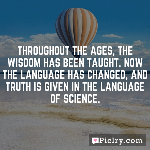 Throughout the ages, the wisdom has been taught. Now the language has changed, and truth is given in the language of science.
