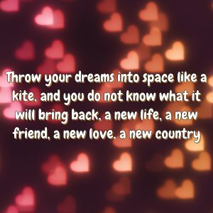 Throw your dreams into space like a kite, and you do not know what it will bring back, a new life, a new friend, a new love, a new country.