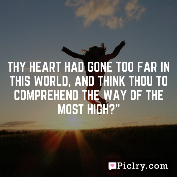 Thy heart had gone too far in this world, and think thou to comprehend the way of the most High?""