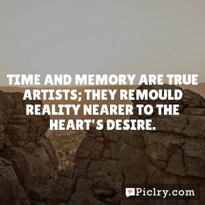 Time and memory are true artists; they remould reality nearer to the heart's desire.