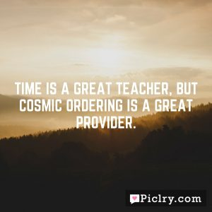 Time is a great teacher, but Cosmic Ordering is a great provider.