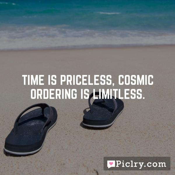Time is priceless, Cosmic Ordering is limitless.