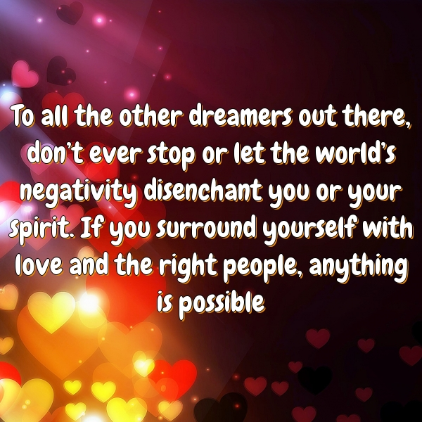 To all the other dreamers out there, don't ever stop or let the world's negativity disenchant you or your spirit. If you surround yourself with love and the right people, anything is possible