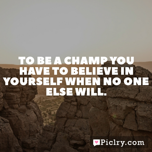 To be a champ you have to believe in yourself when no one else will.