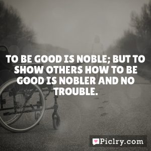 To be good is noble; but to show others how to be good is nobler and no trouble.