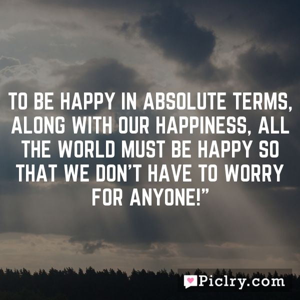 """To be happy in absolute terms, along with our happiness, all the world must be happy so that we don't have to worry for anyone!"""""""