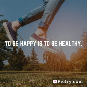To be happy is to be healthy.