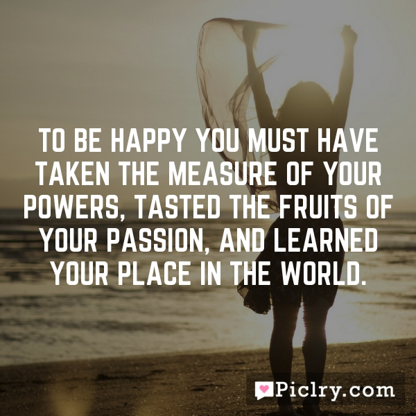 To be happy you must have taken the measure of your powers, tasted the fruits of your passion, and learned your place in the world.