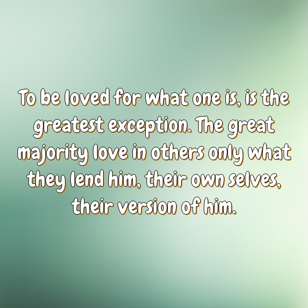To be loved for what one is, is the greatest exception. The great majority love in others only what they lend him, their own selves, their version of him.
