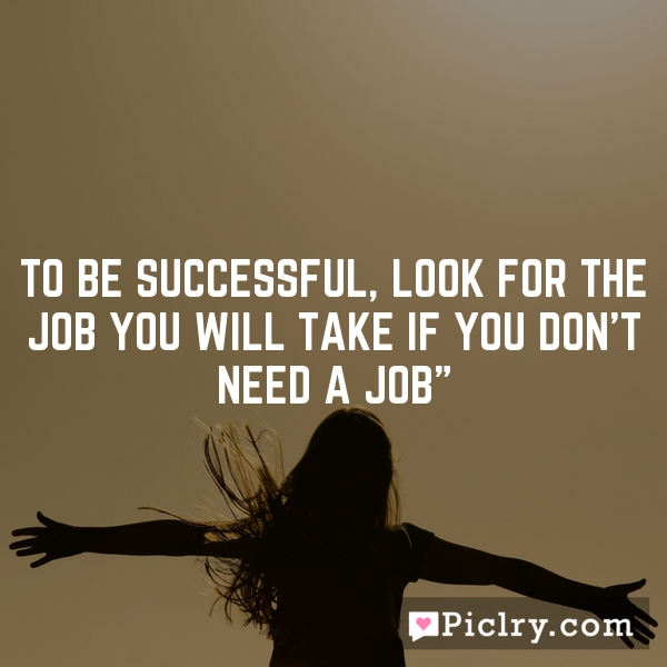 To be successful, look for the job you will take if you don't need a job""